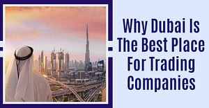 Why Dubai Is The Best Place For Trading Companies
