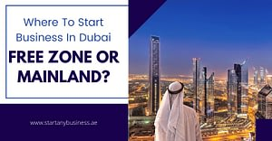 Where To Start Business In Dubai – Free zone or Mainland?