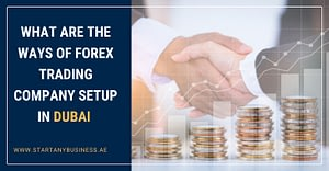 What Are the Ways of Forex Trading Company Setup in Dubai