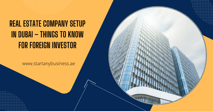 Real Estate Company Setup in Dubai – Things to Know for Foreign Investor