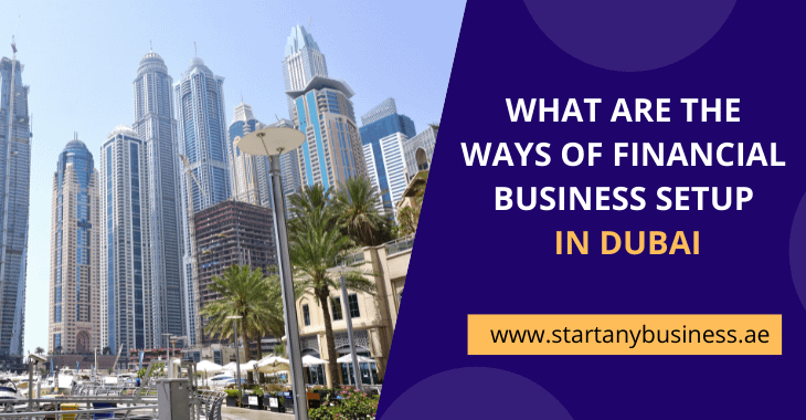 What Are The Ways Of Financial Business Setup In Dubai
